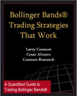 Bollinger Bands® Trading Strategies That Work (Connors Research Trading Strategy Series)