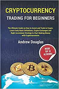 CRYPTOCURRENCY TRADING FOR BEGINNERS: The Ultimate Guide on How to Invest and Trade in Crypto.Learn Easly Basic Definitions,Crypto Exchanges and Right Investment Strategy to Start Making Money