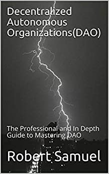 Decentralized Autonomous Organizations(DAO): The Professional and In Depth Guide to Mastering DAO