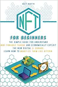 NFT FOR BEGINNERS: The Simple Guide for Understand Non-Fungible Tokens and Economically Exploit the New Digital El Dorado. Learn How to Monetize Them Like Bitcoin.