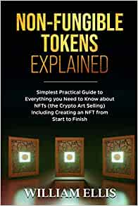 NON-FUNGIBLE TOKENS EXPLAINED: Simplest Practical Guide to Everything you Need to Know about NFTs (the Crypto Art Selling) Including Creating an NFT from Start to Finish